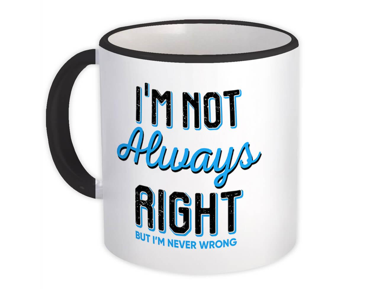 I am Not Always Right : Gift Mug But Never Wrong Boss Wife Husband Funny Work