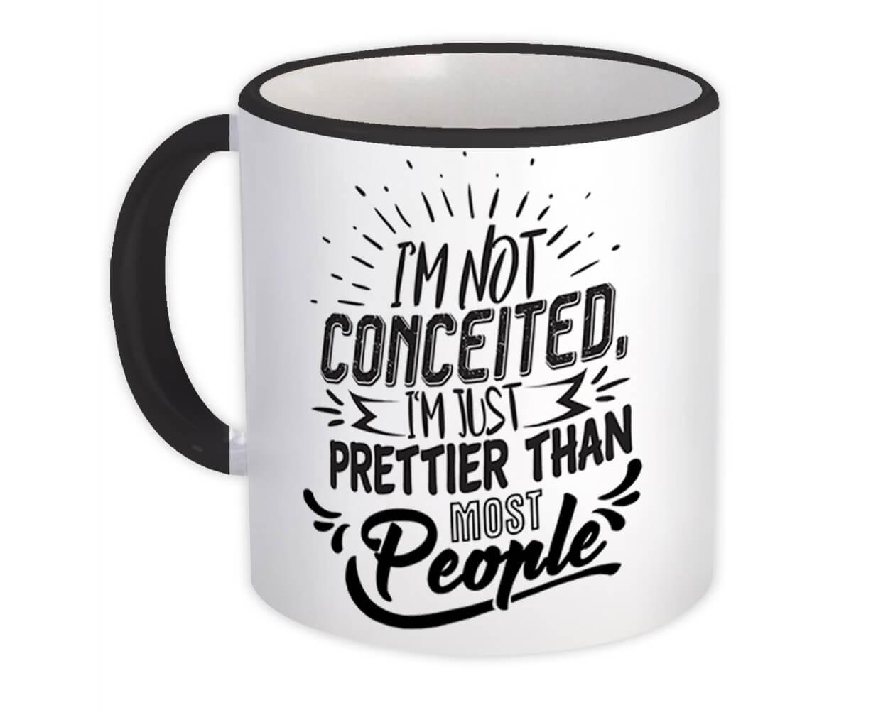 Not Conceited : Gift Mug Prettier Than Most People Funny Joke Friend