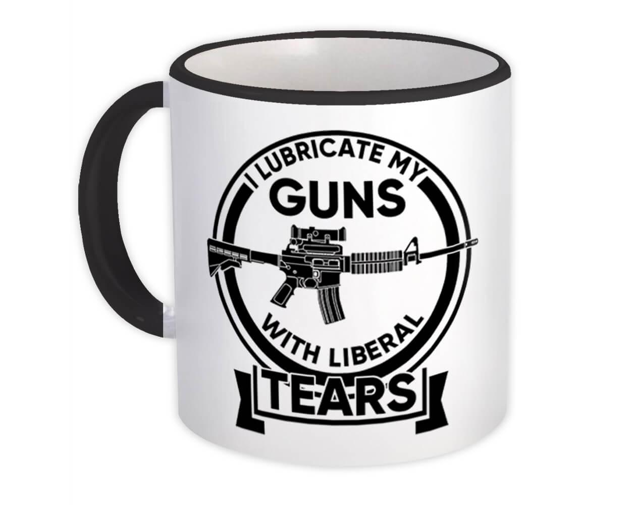 Lubricate Guns Liberal Tears : Gift Mug 2nd Amendment NRA Riffle Arms