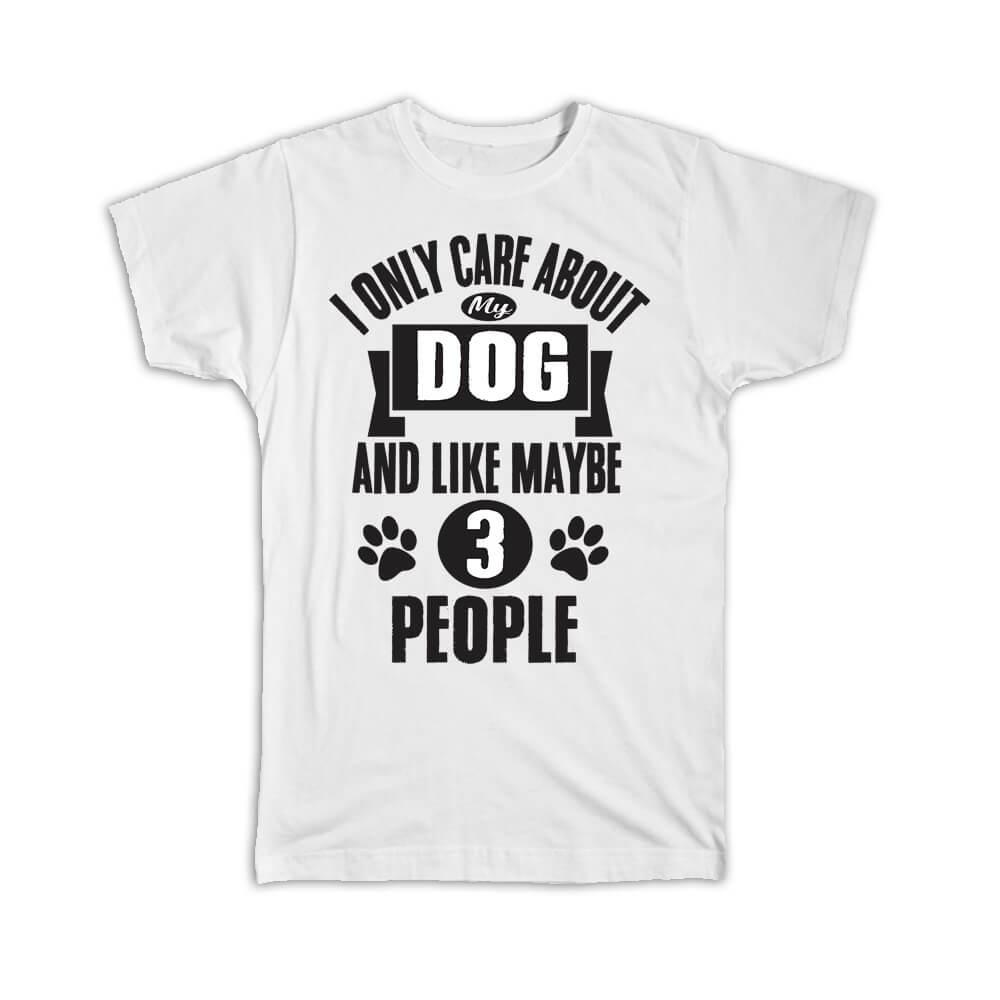 I Only Care About My Dog : Gift T-Shirt and Like Maybe 3 People Pet