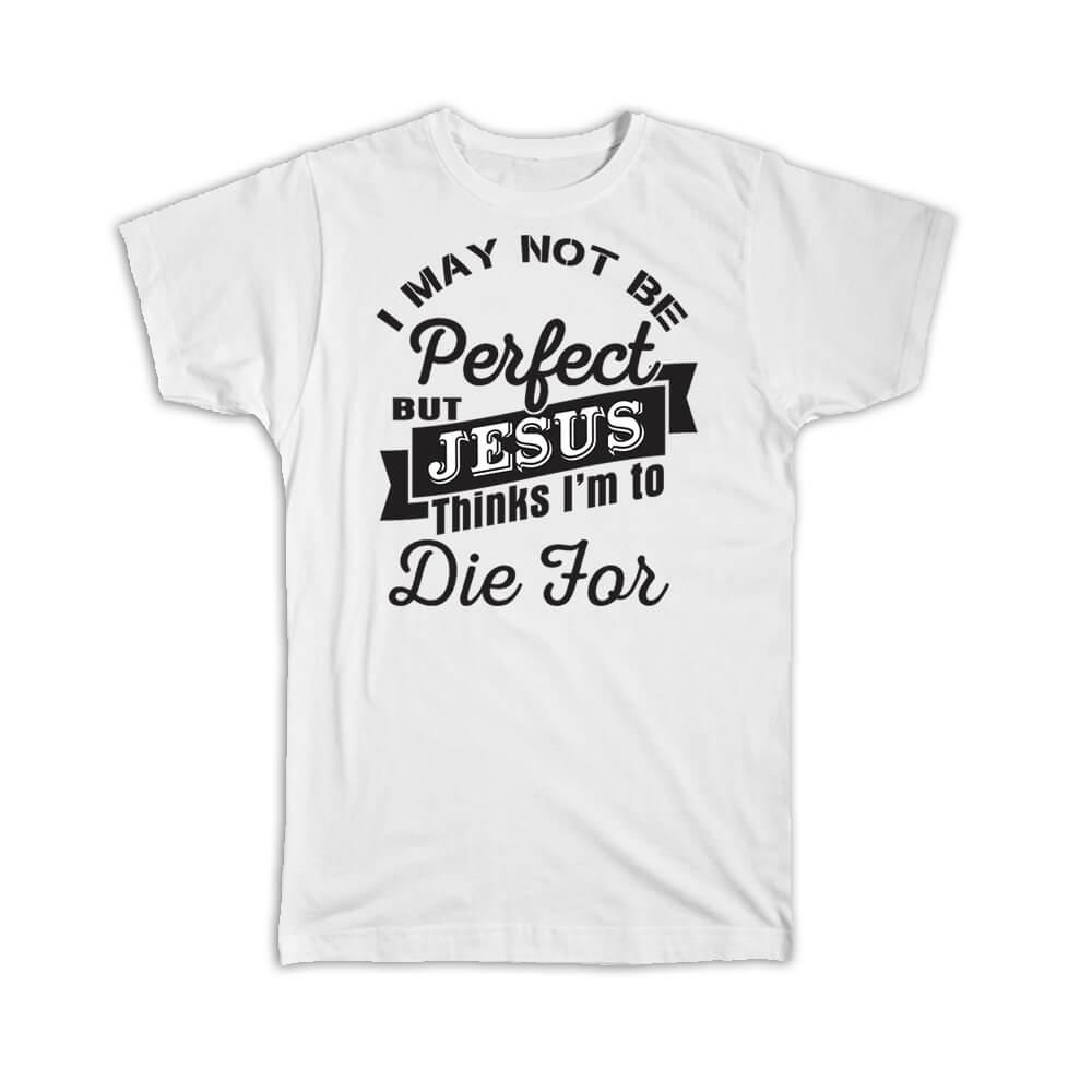 To Die For : Gift T-Shirt Christian I May not be Perfect But Jesus Thinks