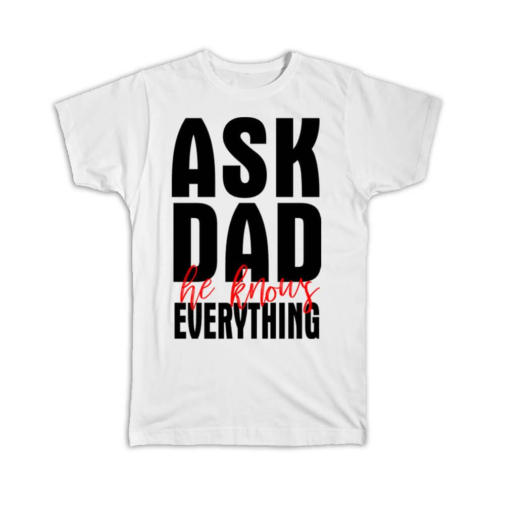 Ask Dad he knows everything : Gift T-Shirt Father Love Birthday Father Day Christmas